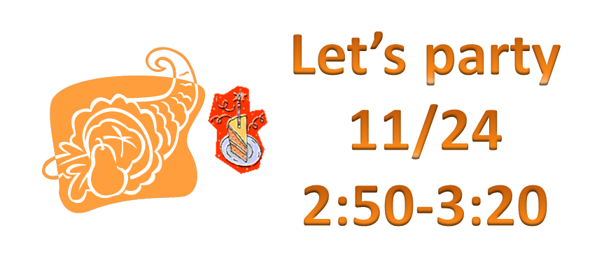 11/24 Thanksgiving party, 2:50 – 3:20, in the Cafeteria